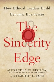The Sincerity Edge - How Ethical Leaders Build Dynamic Businesses ebook by Alexandra Christina, Countess of Frederiksborg, Timothy L. Fort