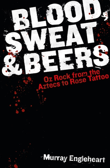 Blood, Sweat and Beers - Oz Rock from the Aztecs to Rose Tattoo ebook by Murray Engleheart