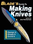 Blades Guide To Making Knives ebook by Joe Kertzman