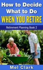 How to Decide What to Do When You Retire (Retirement Planning Book 2)