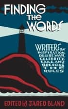 Finding the Words - Writers on Inspiration, Desire, War, Celebrity, Exile, and Breaking the Rules ebook by Jared Bland