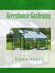Greenhouse Gardening ebook by Vicky Tucci