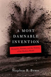 A Most Damnable Invention - Dynamite, Nitrates, and the Making of the Modern World ebook by Stephen R. Bown
