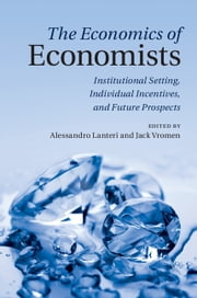 The Economics of Economists - Institutional Setting, Individual Incentives, and Future Prospects ebook by Alessandro Lanteri,Professor Jack Vromen