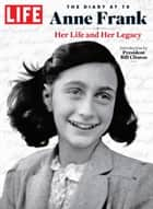 LIFE Anne Frank: The Diary at 70 - Her Life and Her Legacy ebook by The Editors of LIFE, Bill Clinton