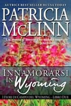 Innamorarsi in Wyoming, I Fiori di Campo del Wyoming -- Libro 3 ebook by Patricia McLinn