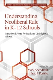 Understanding Neoliberal Rule in K-12 Schools: Educational Fronts for Local and Global Justice ebook by Abendroth, Mark