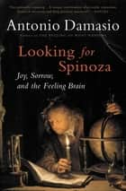 Looking for Spinoza - Joy, Sorrow, and the Feeling Brain ebook by Antonio Damasio