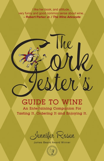 The Cork Jester's Guide to Wine - An Entertaining Companion for Tasting It, Ordering It and Enjoying It eBook by Jennifer Rosen