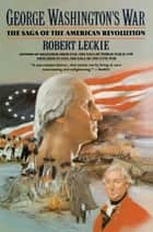 George Washington's War - The Saga of the American Revolution ebook by Robert Leckie