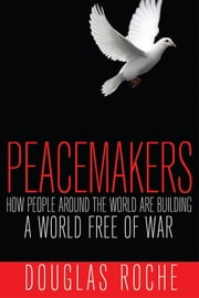 Peacemakers - How people around the world are building a world free of war ebook by Douglas Roche