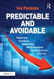 Predictable and Avoidable - Repairing Economic Dislocation and Preventing the Recurrence of Crisis ebook by Ivo Pezzuto