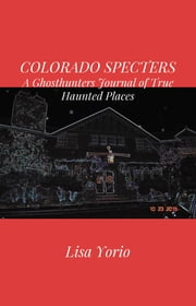 COLORADO SPECTERS - A Ghosthunters Journal of True Haunted Places ebook by Lisa Yorio