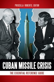Cuban Missile Crisis: The Essential Reference Guide ebook by Priscilla Roberts
