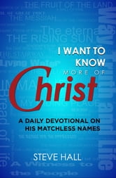 I Want to Know More of Christ - A Daily Devotional on His Matchless Names ebook by Steve Hall