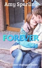 The Beginning of Forever - Summer Unplugged, #5 ebook by Amy Sparling