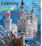Learning German on the Go - An Introduction for Beginners ebook by