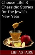 Choose Life! 8 Chassidic Stories for the Jewish New Year ebook by Libi Astaire