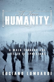 A New Humanity - A Walk Through the Letter of Ephesians ebook by Luciano Lombardi