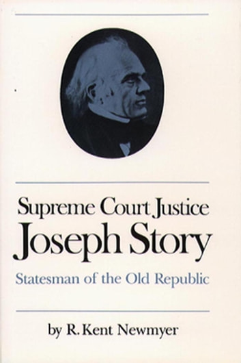 Supreme Court Justice Joseph Story - Statesman of the Old Republic ebook by R. Kent Newmyer