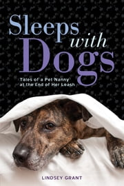 Sleeps with Dogs - Tales of a Pet Nanny at the End of Her Leash ebook by Lindsey Grant