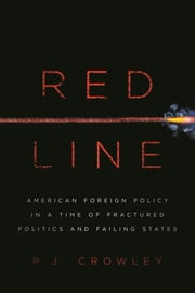 Red Line - American Foreign Policy in a Time of Fractured Politics and Failing States ebook by P. J. Crowley