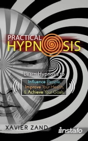 Practical Hypnosis: Learn Hypnosis to Influence People, Improve Your Health, and Achieve Your Goals ebook by Xavier Zand, Instafo