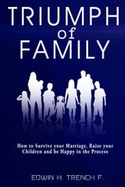 Triumph of Family - How to Survive your Marriage, Raise your Children and be Happy in the Process ebook by Edwin H. Trench