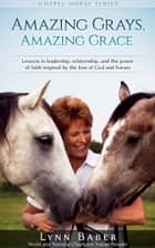Amazing Grays, Amazing Grace: Lessons in leadership, relationship, and the power of faith inspired by the love of God and horses ebook by Lynn Baber