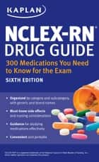 NCLEX-RN Drug Guide: 300 Medications You Need to Know for the Exam ebook by Kaplan Nursing