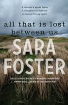 All That Is Lost Between Us ebook by Sara Foster