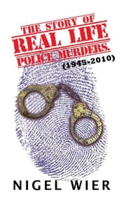 The Story of Real Life Police Murders. - (1945-2010) ebook by Nigel Wier