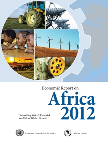 Economic Report on Africa 2012 - Unleashing Africas Potential as a Pole of Global Growth ebook by United Nations
