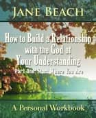 How to Build a Relationship with the God of Your Understanding: Part One Start Where You Are ebook by Jane Beach