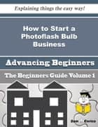How to Start a Photoflash Bulb Business (Beginners Guide) - How to Start a Photoflash Bulb Business (Beginners Guide) ebook by Tristan Hughey
