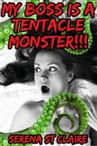 My Boss Is a Tentacle Monster!!! ebook by Serena St Claire