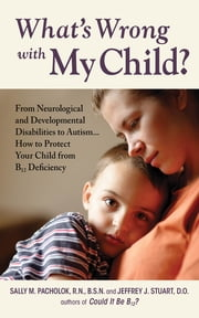 What's Wrong with My Child? - From Neurological and Developmental Disabilities to Autism...How to Protect Your Child from B12 Deficiency ebook by Sally Pacholok,Jeffrey Stuart