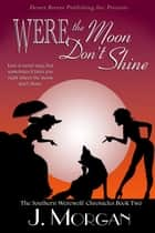 Were the Moon Don't Shine - Southern Werewolf Chronicles, #2 ebook by J. Morgan
