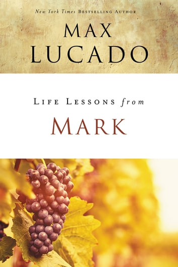 Life Lessons from Mark - A Life-Changing Story eBook by Max Lucado