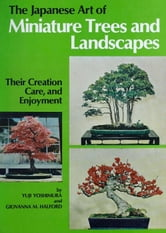 The Japanese Art of Minature Trees and Landscapes - Their Creation, Care, and Enjoyment ebook by Yuji Yoshimura,Giovanna M. Halford