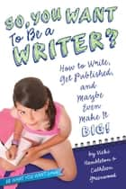 So, You Want to Be a Writer? - How to Write, Get Published, and Maybe Even Make It Big! ebook by Vicki Hambleton, Cathleen Greenwood