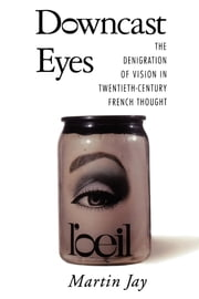 Downcast Eyes - The Denigration of Vision in Twentieth-Century French Thought ebook by Martin Jay