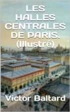 LES HALLES CENTRALES DE PARIS. (Illustré ) ebook by Victor Baltard