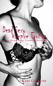 Dead Sexy Vampire Erotica: Two Dark And Thirsty Stories ebook by Kim Corum