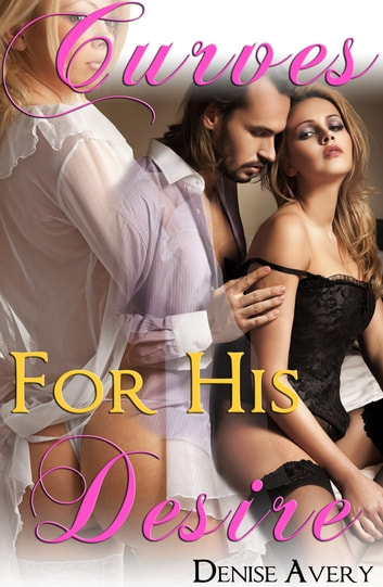 Curves For His Desire (The Billionaire's Curvy Submissive Parts 2&3) ebook by Denise Avery