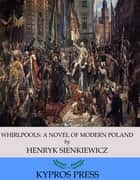 Whirlpools: A Novel of Modern Poland ebook by Henryk Sienkiewicz,Jeremiah Curtin