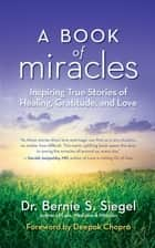 A Book of Miracles - Inspiring True Stories of Healing, Gratitude, and Love ebook by Dr. Bernie S. Siegel