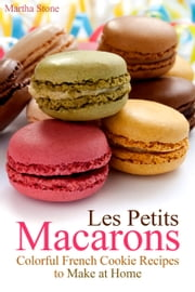 Les Petits Macarons: Colorful French Cookie Recipes to Make at Home ebook by Martha Stone