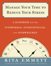 Manage Your Time to Reduce Your Stress: A Handbook for the Overworked, Overscheduled, and Overwhelmed - A Handbook for the Overworked, Overscheduled, and Overwhelmed ebook by Rita Emmett