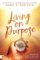 Living on Purpose - Knowing God's Design for Your Life ebook by Mike Huckabee, Ph.D. Barry D. Ham